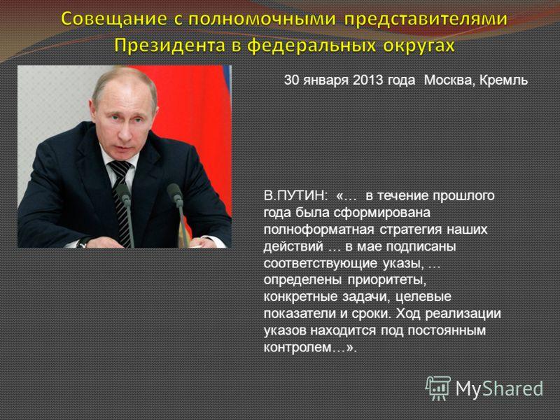 30 января 2013 года Москва, Кремль В.ПУТИН: «… в течение прошлого года была сформирована полноформатная стратегия наших действий … в мае подписаны соответствующие указы, … определены приоритеты, конкретные задачи, целевые показатели и сроки. Ход реал