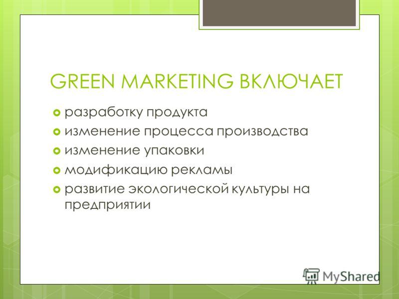 GREEN MARKETING ВКЛЮЧАЕТ разработку продукта изменение процесса производства изменение упаковки модификацию рекламы развитие экологической культуры на предприятии