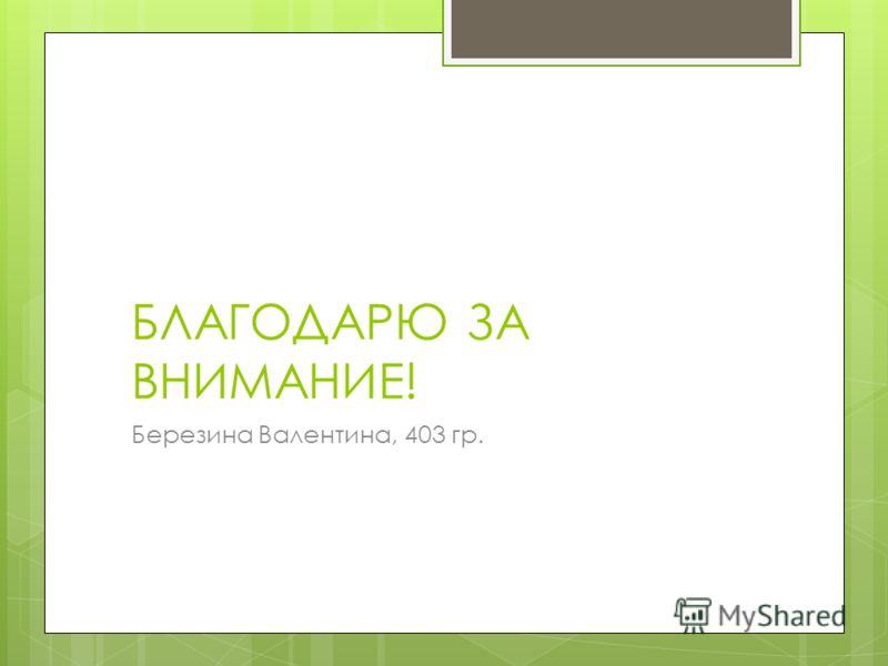 БЛАГОДАРЮ ЗА ВНИМАНИЕ! Березина Валентина, 403 гр.