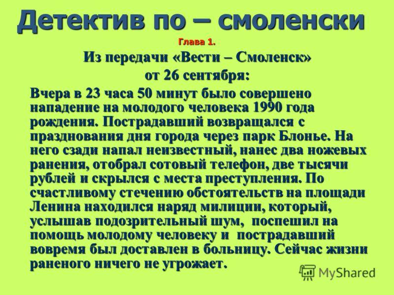 Детектив по – смоленски Глава 1. Из передачи «Вести – Смоленск» от 26 сентября: Вчера в 23 часа 50 минут было совершено нападение на молодого человека 1990 года рождения. Пострадавший возвращался с празднования дня города через парк Блонье. На него с
