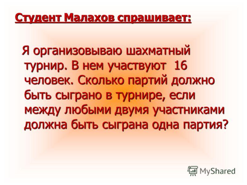 Студент Малахов спрашивает: Я организовываю шахматный турнир. В нем участвуют 16 человек. Сколько партий должно быть сыграно в турнире, если между любыми двумя участниками должна быть сыграна одна партия? Я организовываю шахматный турнир. В нем участ