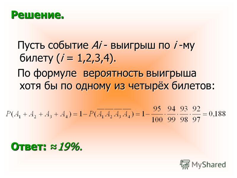Решение. Пусть событие Ai - выигрыш по i -му билету (i = 1,2,3,4). Пусть событие Ai - выигрыш по i -му билету (i = 1,2,3,4). По формуле вероятность выигрыша хотя бы по одному из четырёх билетов: По формуле вероятность выигрыша хотя бы по одному из че