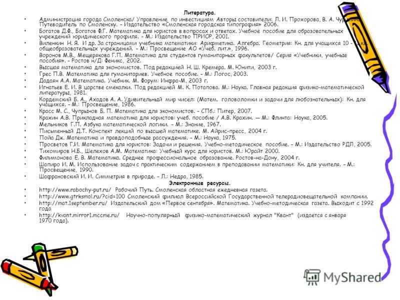 Литература. Администрация города Смоленска/ Управление по инвестициям Авторы составители: Л. И. Прохорова, В. А. Чурилина. Путеводитель по Смоленску. – Издательство «Смоленская городская типография» 2006. Богатов Д.Ф., Богатов Ф.Г. Математика для юри