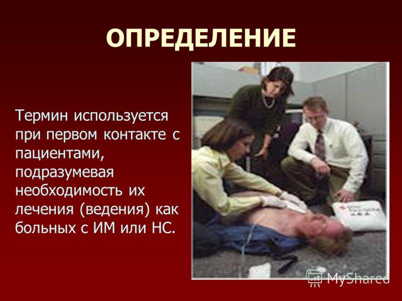 ОПРЕДЕЛЕНИЕ Термин используется при первом контакте с пациентами, подразумевая необходимость их лечения (ведения) как больных с ИМ или НС.