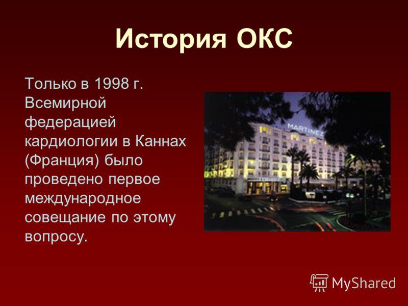 История ОКС Только в 1998 г. Всемирной федерацией кардиологии в Каннах (Франция) было проведено первое международное совещание по этому вопросу.