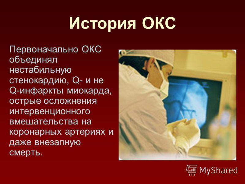 История ОКС Первоначально ОКС объединял нестабильную стенокардию, Q- и не Q-инфаркты миокарда, острые осложнения интервенционного вмешательства на коронарных артериях и даже внезапную смерть.