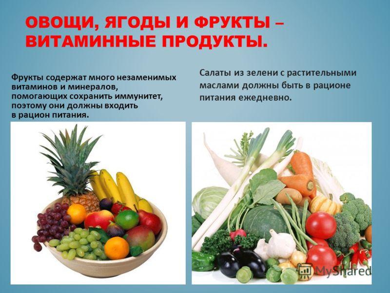 ОВОЩИ, ЯГОДЫ И ФРУКТЫ – ВИТАМИННЫЕ ПРОДУКТЫ. Фрукты содержат много незаменимых витаминов и минералов, помогающих сохранить иммунитет, поэтому они должны входить в рацион питания. Салаты из зелени с растительными маслами должны быть в рационе питания