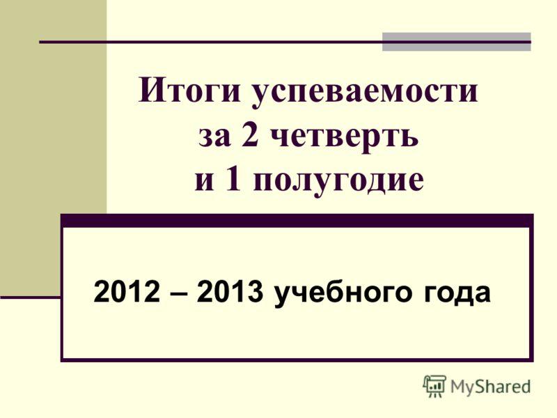 Итоги успеваемости за 2 четверть и 1 полугодие 2012 – 2013 учебного года