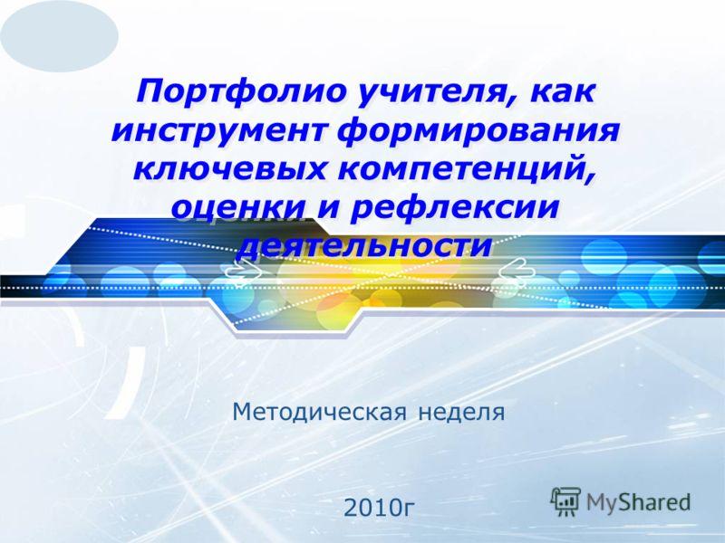 LOGO Портфолио учителя, как инструмент формирования ключевых компетенций, оценки и рефлексии деятельности Методическая неделя 2010г