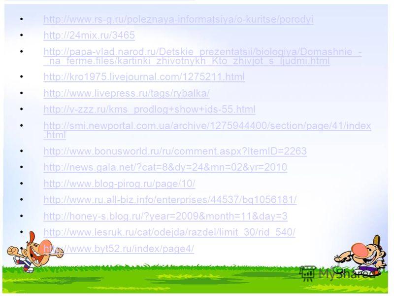 http://www.rs-g.ru/poleznaya-informatsiya/o-kuritse/porodyi http://24mix.ru/3465 http://papa-vlad.narod.ru/Detskie_prezentatsii/biologiya/Domashnie_- _na_ferme.files/kartinki_zhivotnykh_Kto_zhivjot_s_ljudmi.html http://papa-vlad.narod.ru/Detskie_prez