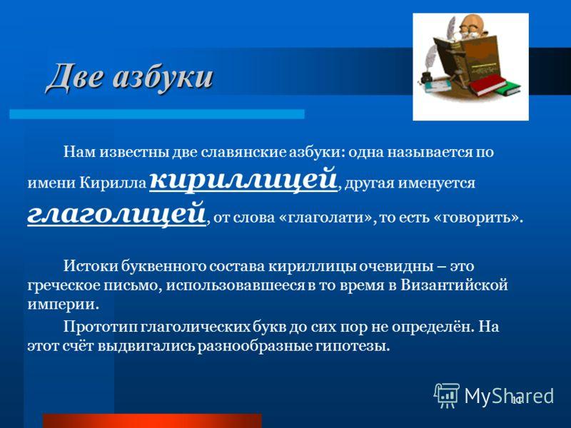 11 Две азбуки Нам известны две славянские азбуки: одна называется по имени Кирилла кириллицей, другая именуется глаголицей, от слова «глаголати», то есть «говорить». Истоки буквенного состава кириллицы очевидны – это греческое письмо, использовавшеес