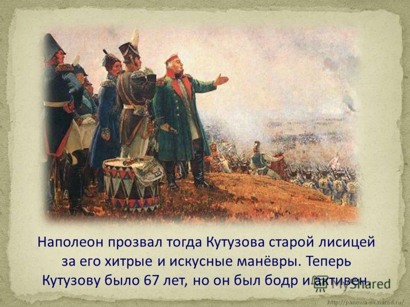 Наполеон прозвал тогда Кутузова старой лисицей за его хитрые и искусные манёвры. Теперь Кутузову было 67 лет, но он был бодр и активен.