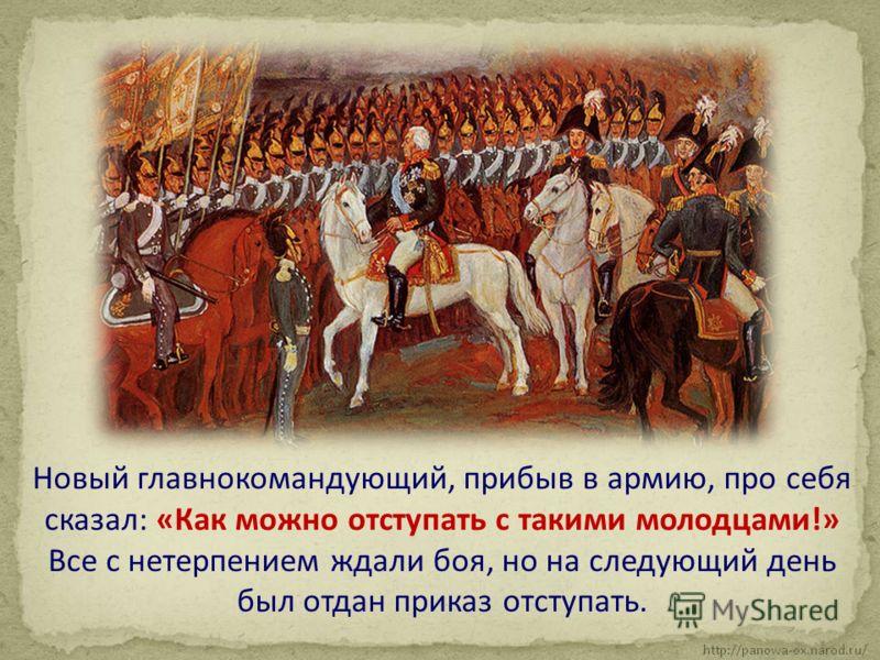 Новый главнокомандующий, прибыв в армию, про себя сказал: «Как можно отступать с такими молодцами!» Все с нетерпением ждали боя, но на следующий день был отдан приказ отступать.