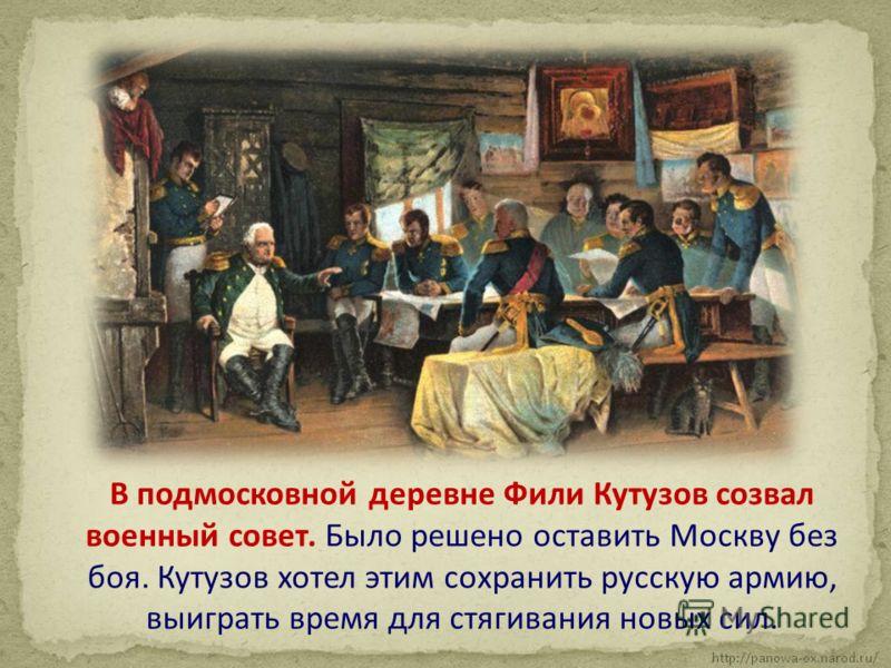 В подмосковной деревне Фили Кутузов созвал военный совет. Было решено оставить Москву без боя. Кутузов хотел этим сохранить русскую армию, выиграть время для стягивания новых сил.