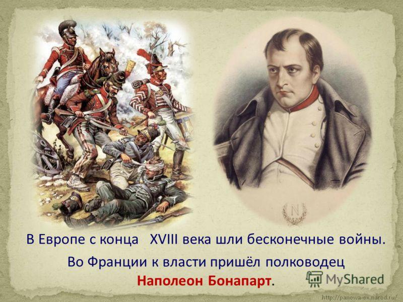 В Европе с конца XVIII века шли бесконечные войны. Во Франции к власти пришёл полководец Наполеон Бонапарт.