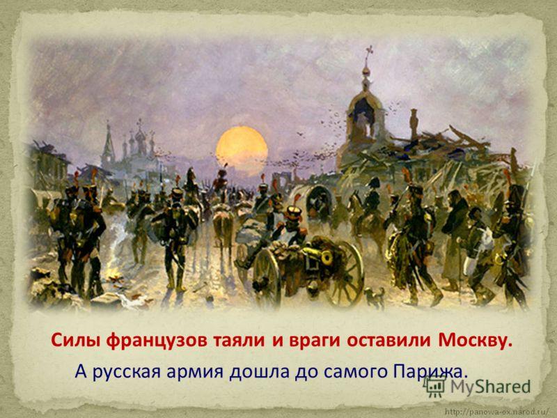 Силы французов таяли и враги оставили Москву. А русская армия дошла до самого Парижа.
