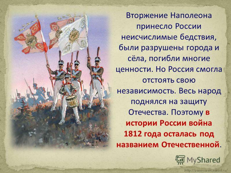 Вторжение Наполеона принесло России неисчислимые бедствия, были разрушены города и сёла, погибли многие ценности. Но Россия смогла отстоять свою независимость. Весь народ поднялся на защиту Отечества. Поэтому в истории России война 1812 года осталась