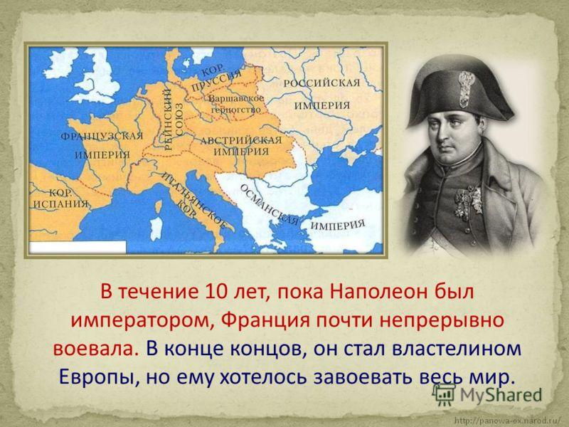 В течение 10 лет, пока Наполеон был императором, Франция почти непрерывно воевала. В конце концов, он стал властелином Европы, но ему хотелось завоевать весь мир.