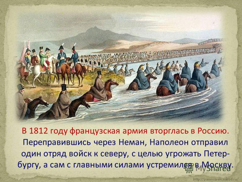 В 1812 году французская армия вторглась в Россию. Переправившись через Неман, Наполеон отправил один отряд войск к северу, с целью угрожать Петер- бургу, а сам с главными силами устремился в Москву.