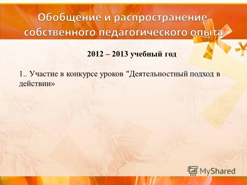 2012 – 2013 учебный год 1.. Участие в конкурсе уроков Деятельностный подход в действии»