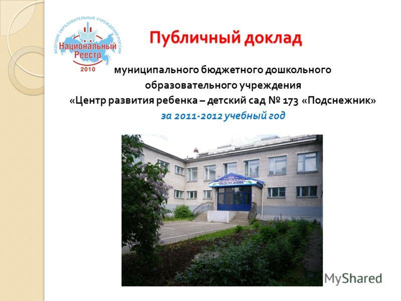 Публичный доклад муниципального бюджетного дошкольного образовательного учреждения «Центр развития ребенка – детский сад 173 «Подснежник» за 2011-2012 учебный год