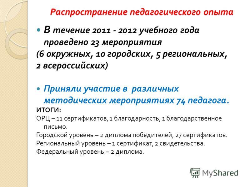 Распространение педагогического опыта В течение 2011 - 2012 учебного года проведено 23 мероприятия (6 окружных, 10 городских, 5 региональных, 2 всероссийских ) Приняли участие в различных методических мероприятиях 74 педагога. ИТОГИ : ОРЦ – 11 сертиф