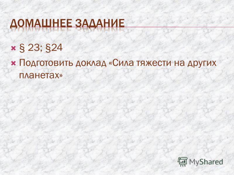§ 23; §24 Подготовить доклад «Сила тяжести на других планетах»