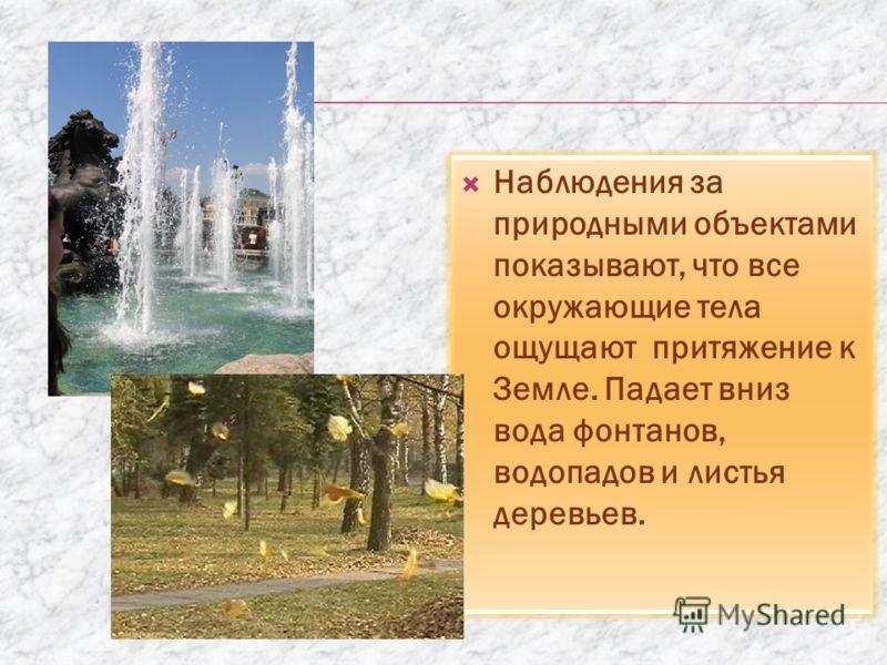 Наблюдения за природными объектами показывают, что все окружающие тела ощущают притяжение к Земле. Падает вниз вода фонтанов, водопадов и листья деревьев.