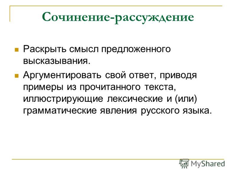 Сочинение-рассуждение Раскрыть смысл предложенного высказывания. Аргументировать свой ответ, приводя примеры из прочитанного текста, иллюстрирующие лексические и (или) грамматические явления русского языка.