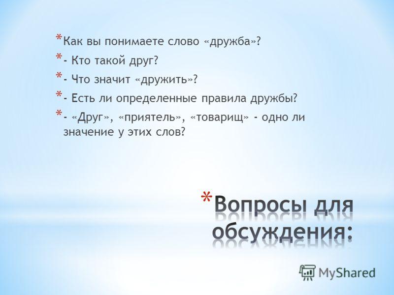 * Как вы понимаете слово «дружба»? * - Кто такой друг? * - Что значит «дружить»? * - Есть ли определенные правила дружбы? * - «Друг», «приятель», «товарищ» - одно ли значение у этих слов?