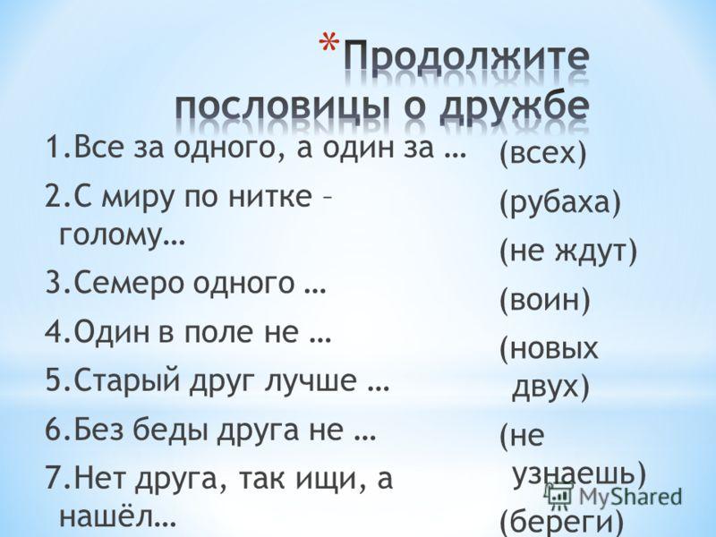 1.Все за одного, а один за … 2.С миру по нитке – голому… 3.Семеро одного … 4.Один в поле не … 5.Старый друг лучше … 6.Без беды друга не … 7.Нет друга, так ищи, а нашёл… 8.Где лад, там и … (всех) (рубаха) (не ждут) (воин) (новых двух) (не узнаешь) (бе