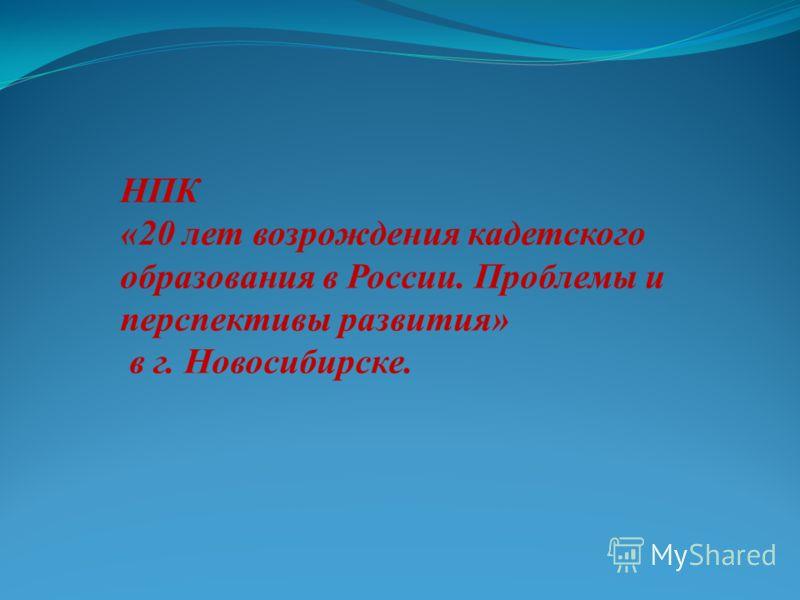 НПК «20 лет возрождения кадетского образования в России. Проблемы и перспективы развития» в г. Новосибирске.