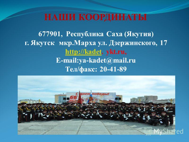 НАШИ КООРДИНАТЫ 677901, Республика Саха (Якутия) г. Якутск мкр.Марха ул. Дзержинского, 17 http://kadethttp://kadet. ykt.ru, E-mail:ya-kadet@mail.ru Тел/факс: 20-41-89