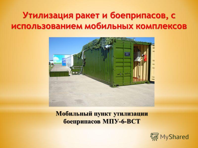 Утилизация ракет и боеприпасов, с использованием мобильных комплексов Мобильный пункт утилизации боеприпасов МПУ-6-ВСТ