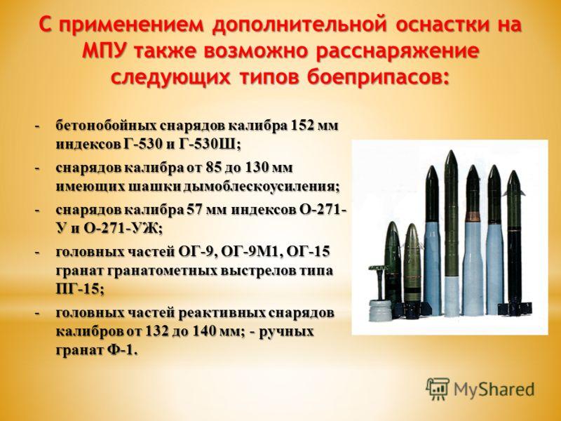 С применением дополнительной оснастки на МПУ также возможно расснаряжение следующих типов боеприпасов: -бетонобойных снарядов калибра 152 мм индексов Г-530 и Г-530Ш; -снарядов калибра от 85 до 130 мм имеющих шашки дымоблескоусиления; -снарядов калибр