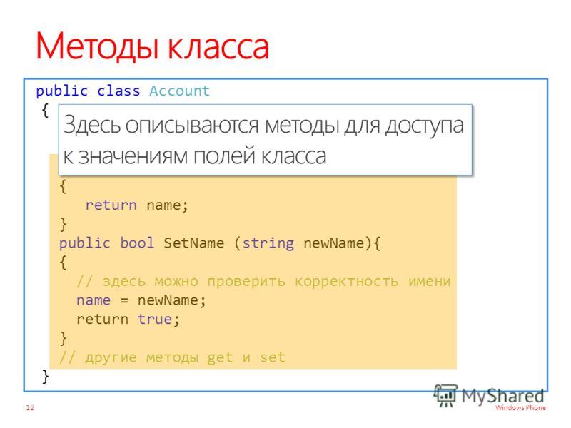 Windows Phone Методы класса 12 public class Account { private decimal balance ; private string name ; public string GetName () { return name; } public bool SetName (string newName){ { // здесь можно проверить корректность имени name = newName; return