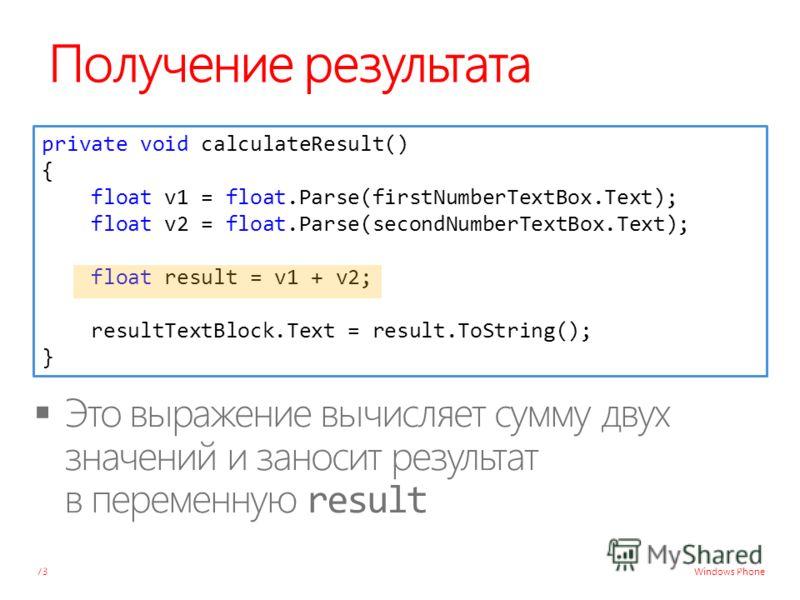 Windows Phone Получение результата 73 private void calculateResult() { float v1 = float.Parse(firstNumberTextBox.Text); float v2 = float.Parse(secondNumberTextBox.Text); float result = v1 + v2; resultTextBlock.Text = result.ToString(); }