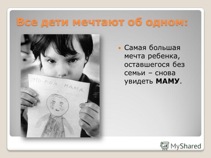Все дети мечтают об одном: Самая большая мечта ребенка, оставшегося без семьи – снова увидеть МАМУ.