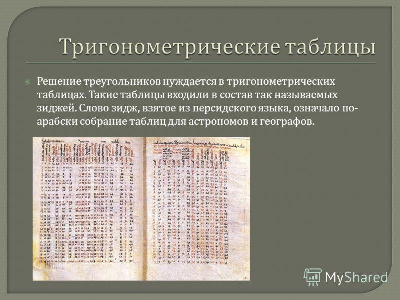 Решение треугольников нуждается в тригонометрических таблицах. Такие таблицы входили в состав так называемых зиджей. Слово зидж, взятое из персидского языка, означало по - арабски собрание таблиц для астрономов и географов.