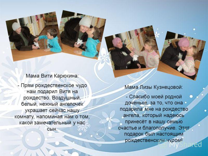 Мама Вити Карюкина: - Прям рождественское чудо нам подарил Витя на рождество. Воздушный, белый, нежный ангелочек украшает сейчас нашу комнату, напоминая нам о том, какой замечательный у нас сын. Мама Лизы Кузнецовой: - Спасибо моей родной доченьке, з