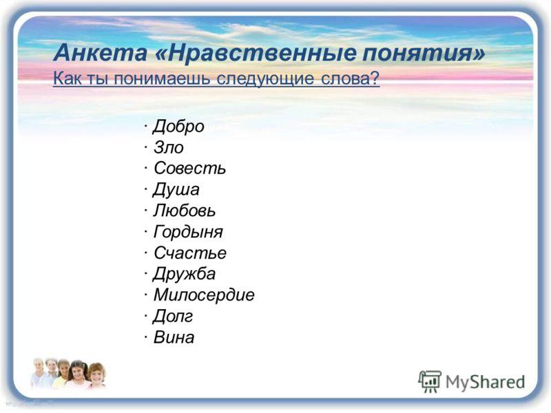 Анкета «Нравственные понятия» Как ты понимаешь следующие слова? · Добро · Зло · Совесть · Душа · Любовь · Гордыня · Счастье · Дружба · Милосердие · Долг · Вина