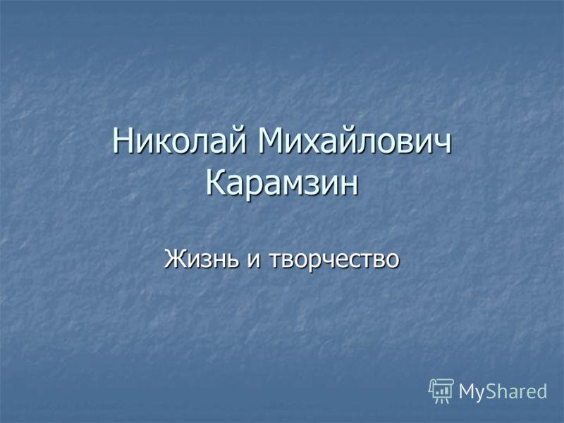 Николай Михайлович Карамзин Жизнь и творчество