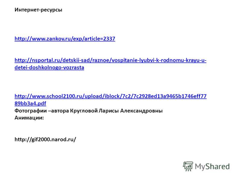 Интернет-ресурсы http://www.zankov.ru/exp/article=2337 http://nsportal.ru/detskii-sad/raznoe/vospitanie-lyubvi-k-rodnomu-krayu-u- detei-doshkolnogo-vozrasta http://www.school2100.ru/upload/iblock/7c2/7c2928ed13a9465b1746eff77 89bb3a4.pdf Фотографии –