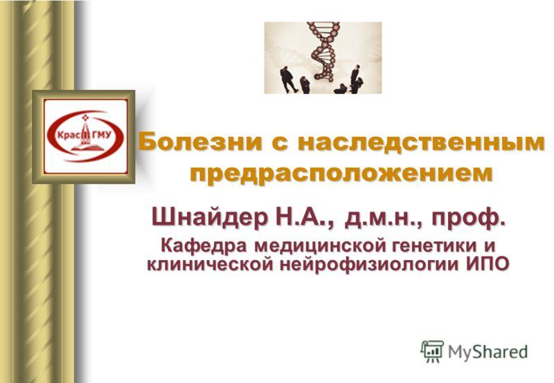 Шнайдер Н.А., д.м.н., проф. Кафедра медицинской генетики и клинической нейрофизиологии ИПО Болезни с наследственным предрасположением