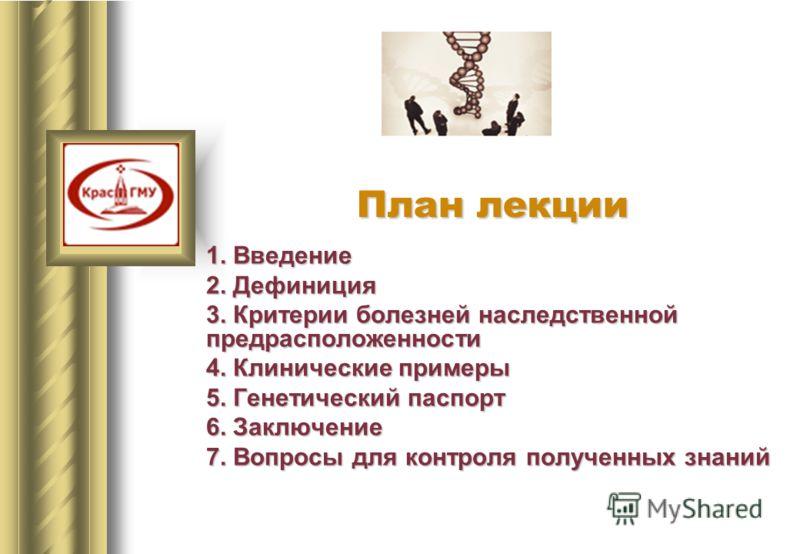 1. Введение 2. Дефиниция 3. Критерии болезней наследственной предрасположенности 4. Клинические примеры 5. Генетический паспорт 6. Заключение 7. Вопросы для контроля полученных знаний План лекции