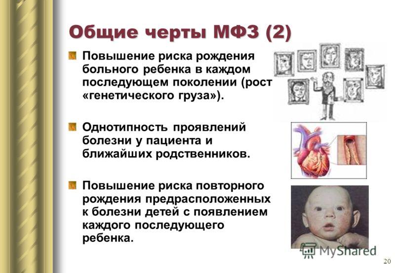 20 Общие черты МФЗ (2) Повышение риска рождения больного ребенка в каждом последующем поколении (рост «генетического груза»). Однотипность проявлений болезни у пациента и ближайших родственников. Повышение риска повторного рождения предрасположенных