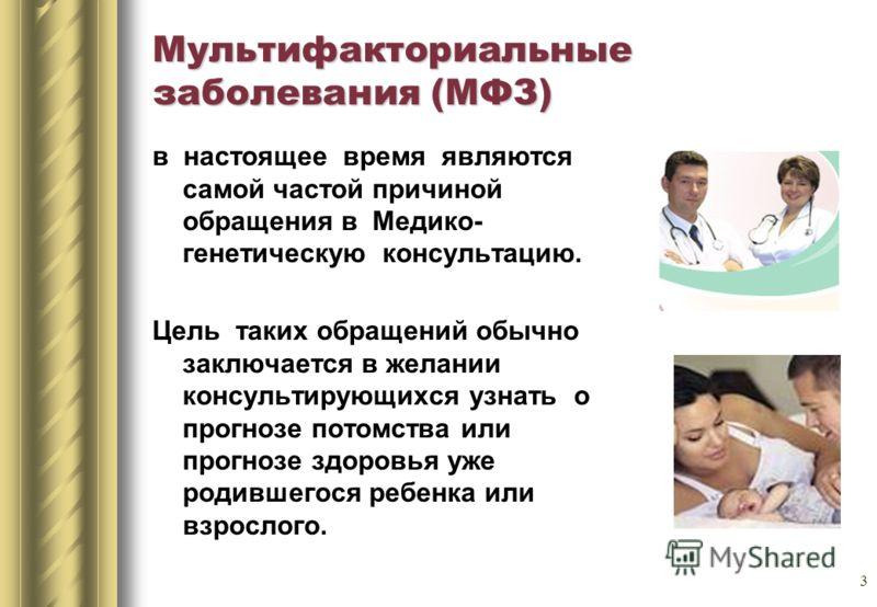 3 Мультифакториальные заболевания (МФЗ) в настоящее время являются самой частой причиной обращения в Медико- генетическую консультацию. Цель таких обращений обычно заключается в желании консультирующихся узнать о прогнозе потомства или прогнозе здоро