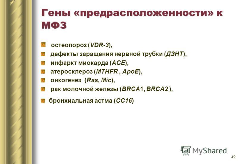 49 Гены «предрасположенности» к МФЗ остеопороз (VDR-3), дефекты заращения нервной трубки (ДЗНТ), инфаркт миокарда (АСЕ), атеросклероз (MTHFR, АроЕ), онкогенез (Ras, Miс), рак молочной железы (BRCA1, BRCA2 ), бронхиальная астма (СС16)
