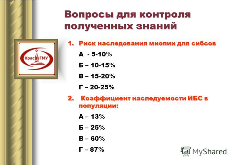 1.Риск наследования миопии для сибсов А - 5-10% Б – 10-15% В – 15-20% Г – 20-25% 2. Коэффициент наследуемости ИБС в популяции: А – 13% Б – 25% В – 60% Г – 87% Вопросы для контроля полученных знаний