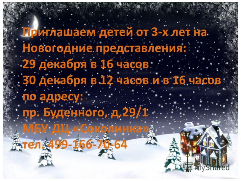 Приглашаем детей от 3-х лет на Новогодние представления: 29 декабря в 16 часов 30 декабря в 12 часов и в 16 часов по адресу: пр. Буденного, д.29/1 МБУ ДЦ «Соколинка» тел. 499-166-70-64